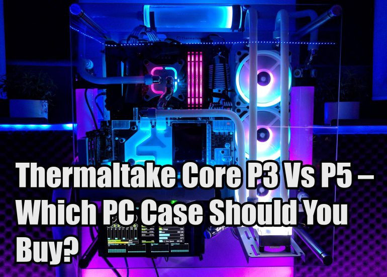 Thermaltake Core P3 Vs P5 – Which PC Case Should You Buy?